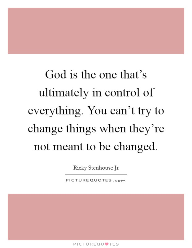 God is the one that's ultimately in control of everything. You can't try to change things when they're not meant to be changed Picture Quote #1