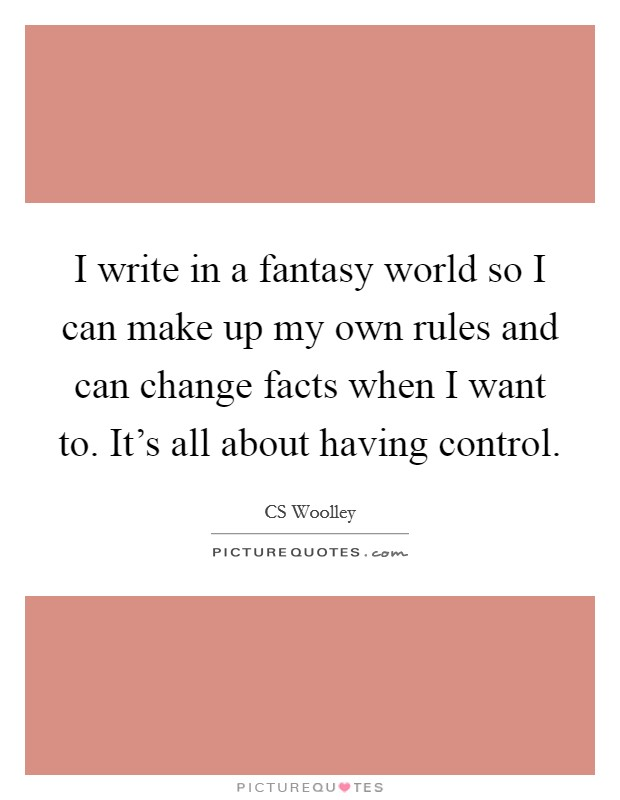 I write in a fantasy world so I can make up my own rules and can change facts when I want to. It's all about having control. Picture Quote #1