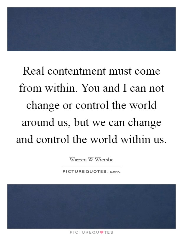 Real contentment must come from within. You and I can not change or control the world around us, but we can change and control the world within us. Picture Quote #1