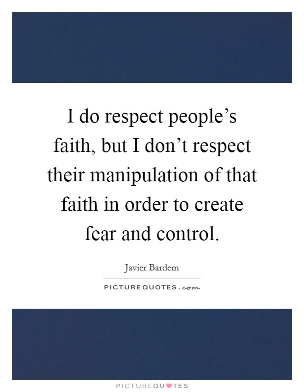 I do respect people's faith, but I don't respect their manipulation of that faith in order to create fear and control Picture Quote #1