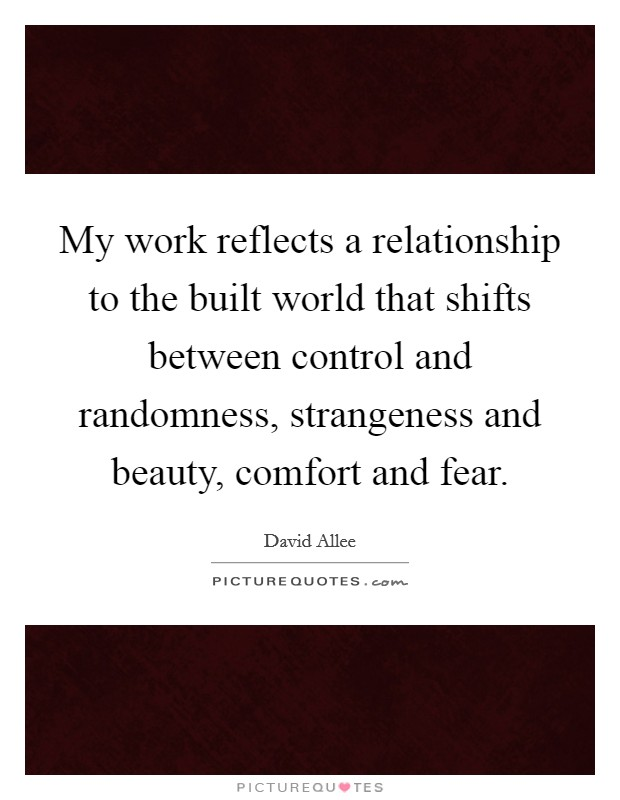 My work reflects a relationship to the built world that shifts between control and randomness, strangeness and beauty, comfort and fear. Picture Quote #1