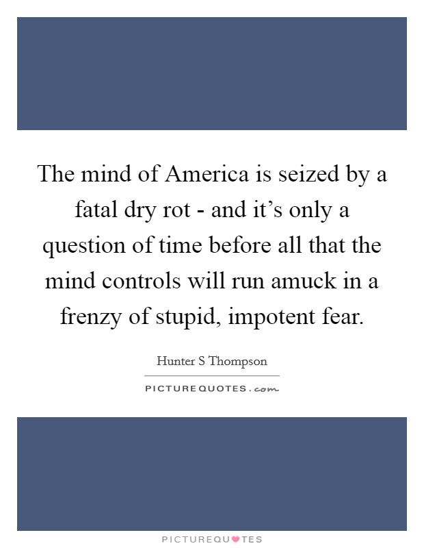 The mind of America is seized by a fatal dry rot - and it's only a question of time before all that the mind controls will run amuck in a frenzy of stupid, impotent fear Picture Quote #1
