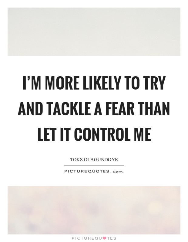 I'm more likely to try and tackle a fear than let it control me Picture Quote #1