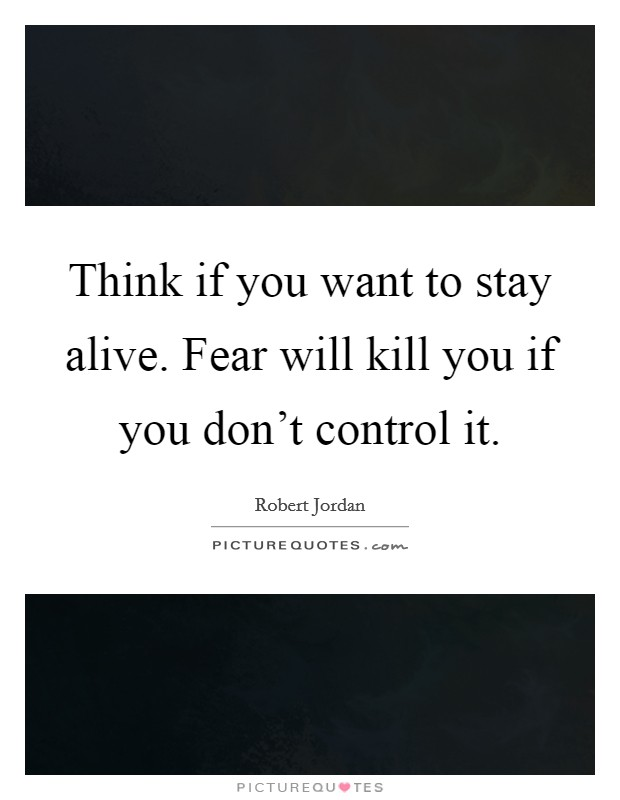 Think if you want to stay alive. Fear will kill you if you don't control it Picture Quote #1