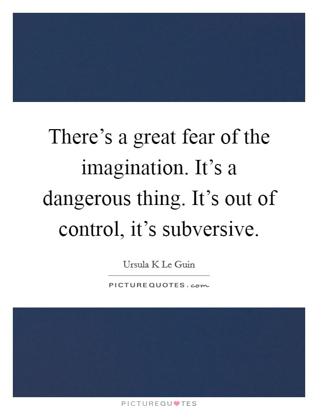 There's a great fear of the imagination. It's a dangerous thing. It's out of control, it's subversive Picture Quote #1