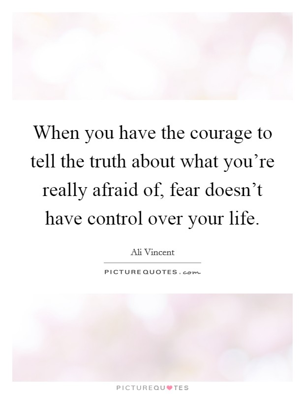 When you have the courage to tell the truth about what you're really afraid of, fear doesn't have control over your life Picture Quote #1