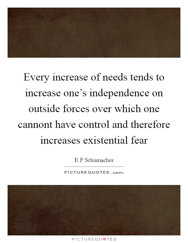 Every increase of needs tends to increase one's independence on outside forces over which one cannont have control and therefore increases existential fear Picture Quote #1