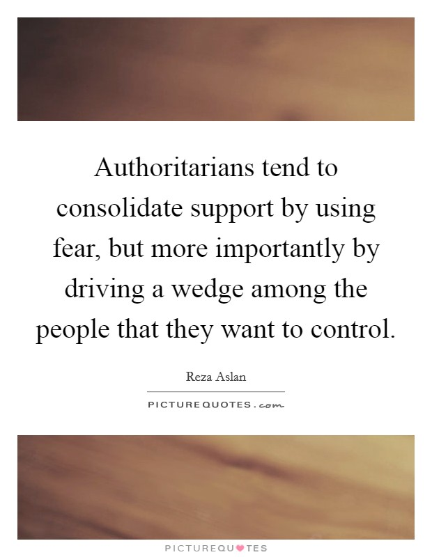 Authoritarians tend to consolidate support by using fear, but more importantly by driving a wedge among the people that they want to control Picture Quote #1