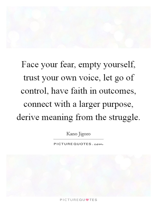 Face your fear, empty yourself, trust your own voice, let go of control, have faith in outcomes, connect with a larger purpose, derive meaning from the struggle Picture Quote #1
