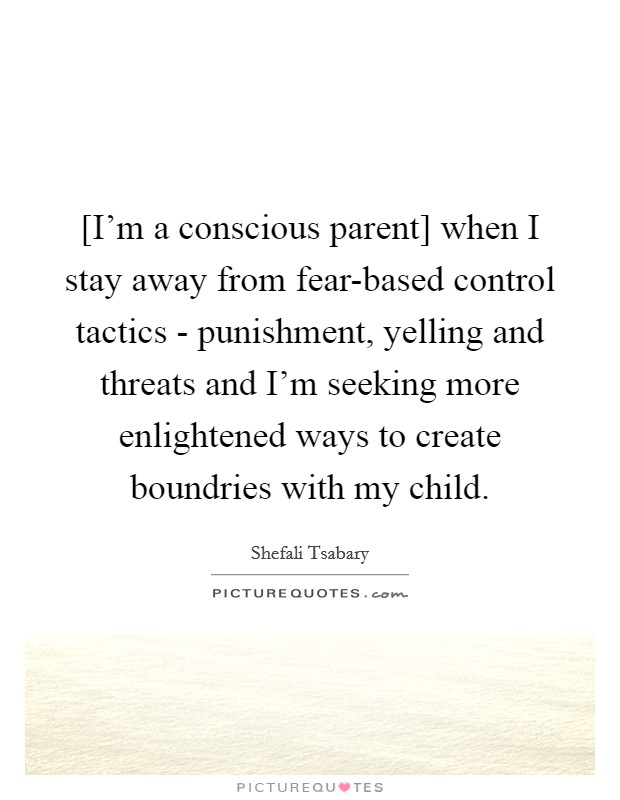 [I'm a conscious parent] when I stay away from fear-based control tactics - punishment, yelling and threats and I'm seeking more enlightened ways to create boundries with my child Picture Quote #1