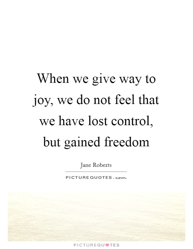 When we give way to joy, we do not feel that we have lost control, but gained freedom Picture Quote #1