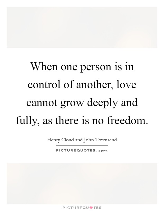 When one person is in control of another, love cannot grow deeply and fully, as there is no freedom Picture Quote #1
