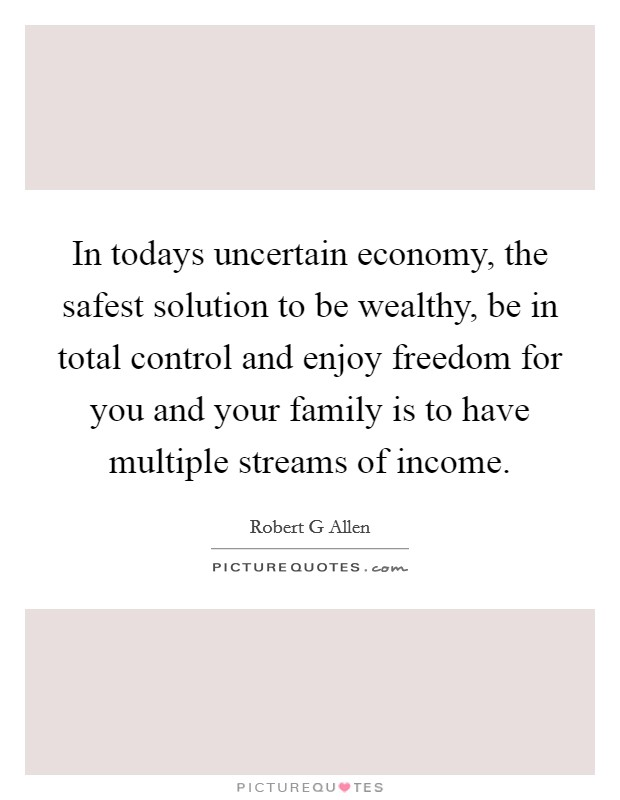 In todays uncertain economy, the safest solution to be wealthy, be in total control and enjoy freedom for you and your family is to have multiple streams of income Picture Quote #1