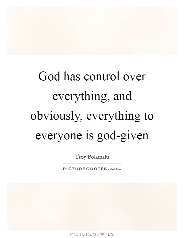 God has control over everything, and obviously, everything to everyone is god-given Picture Quote #1