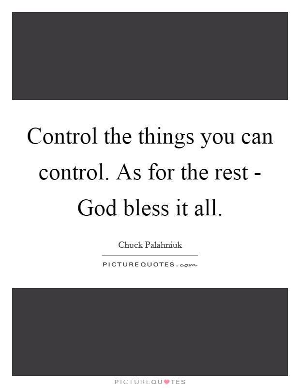 Control the things you can control. As for the rest - God bless it all. Picture Quote #1