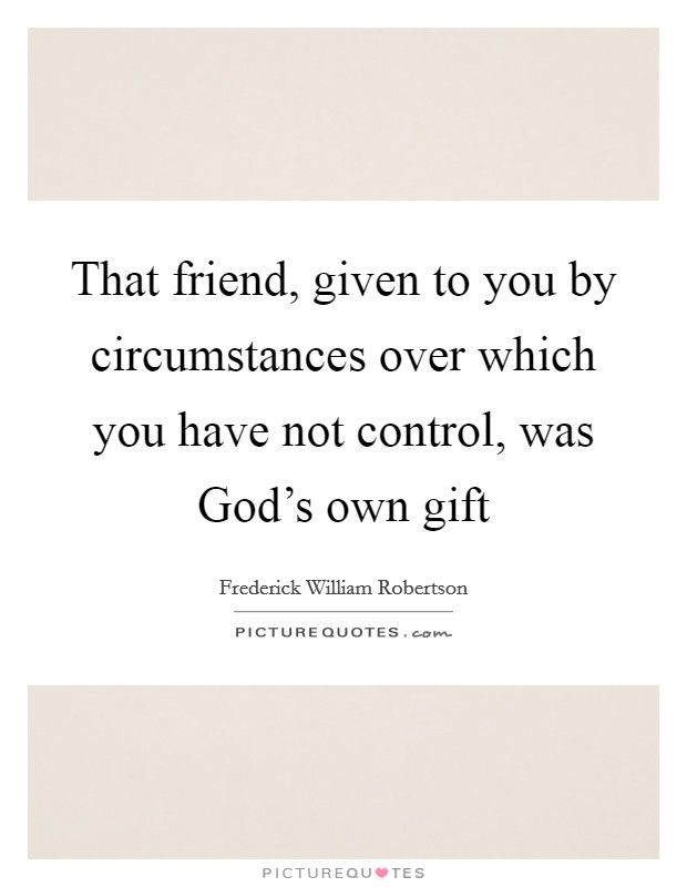 That friend, given to you by circumstances over which you have not control, was God's own gift Picture Quote #1
