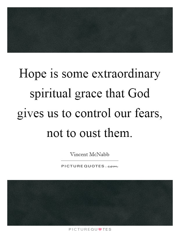 Hope is some extraordinary spiritual grace that God gives us to control our fears, not to oust them Picture Quote #1