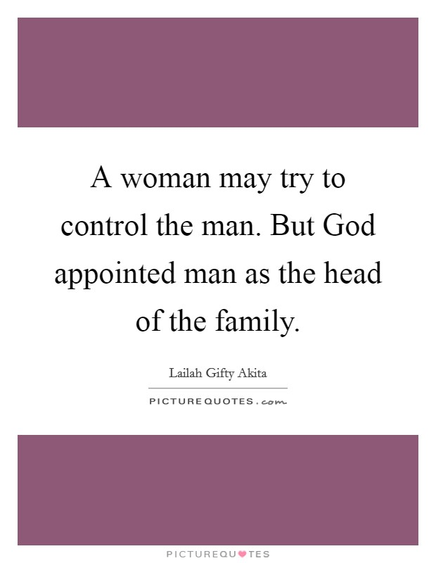 A woman may try to control the man. But God appointed man as ...