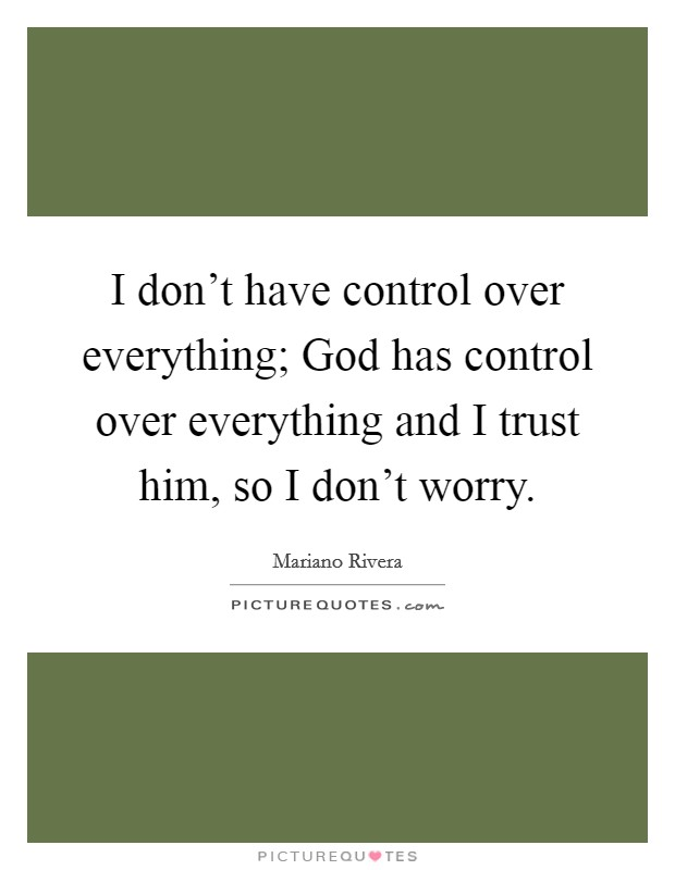 I don't have control over everything; God has control over everything and I trust him, so I don't worry Picture Quote #1