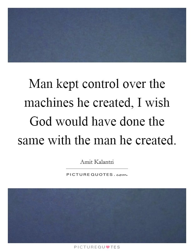 Man kept control over the machines he created, I wish God would have done the same with the man he created Picture Quote #1