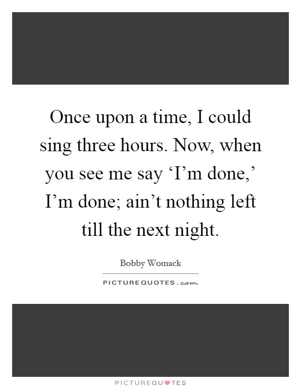 Once upon a time, I could sing three hours. Now, when you see me say 'I'm done,' I'm done; ain't nothing left till the next night. Picture Quote #1