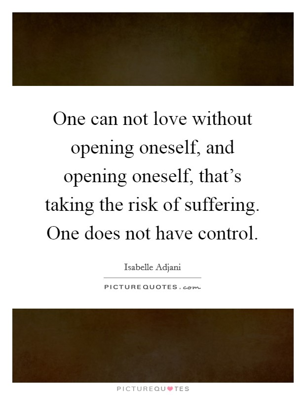 One can not love without opening oneself, and opening oneself, that's taking the risk of suffering. One does not have control Picture Quote #1