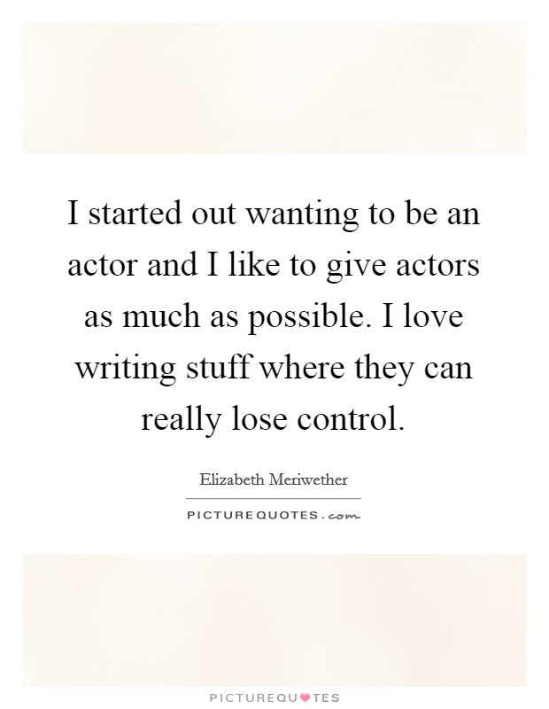 I started out wanting to be an actor and I like to give actors as much as possible. I love writing stuff where they can really lose control Picture Quote #1
