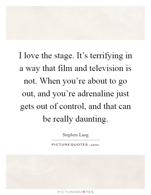 I love the stage. It's terrifying in a way that film and television is not. When you're about to go out, and you're adrenaline just gets out of control, and that can be really daunting Picture Quote #1