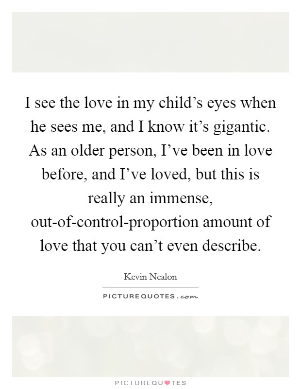 I see the love in my child's eyes when he sees me, and I know it's gigantic. As an older person, I've been in love before, and I've loved, but this is really an immense, out-of-control-proportion amount of love that you can't even describe Picture Quote #1