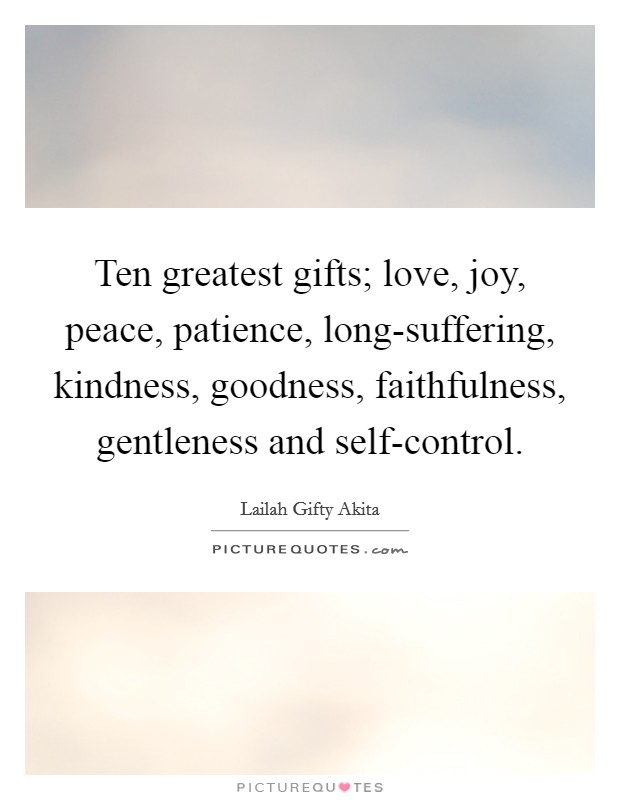 Ten greatest gifts; love, joy, peace, patience, long-suffering, kindness, goodness, faithfulness, gentleness and self-control Picture Quote #1
