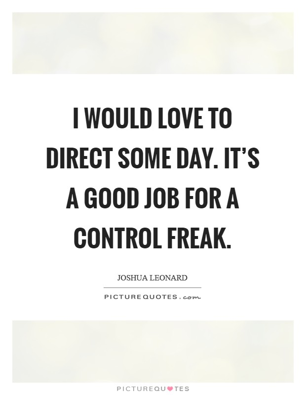 I would love to direct some day. It's a good job for a control freak Picture Quote #1
