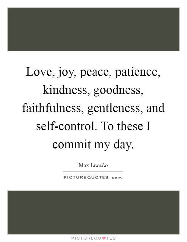 Love, joy, peace, patience, kindness, goodness, faithfulness, gentleness, and self-control. To these I commit my day Picture Quote #1