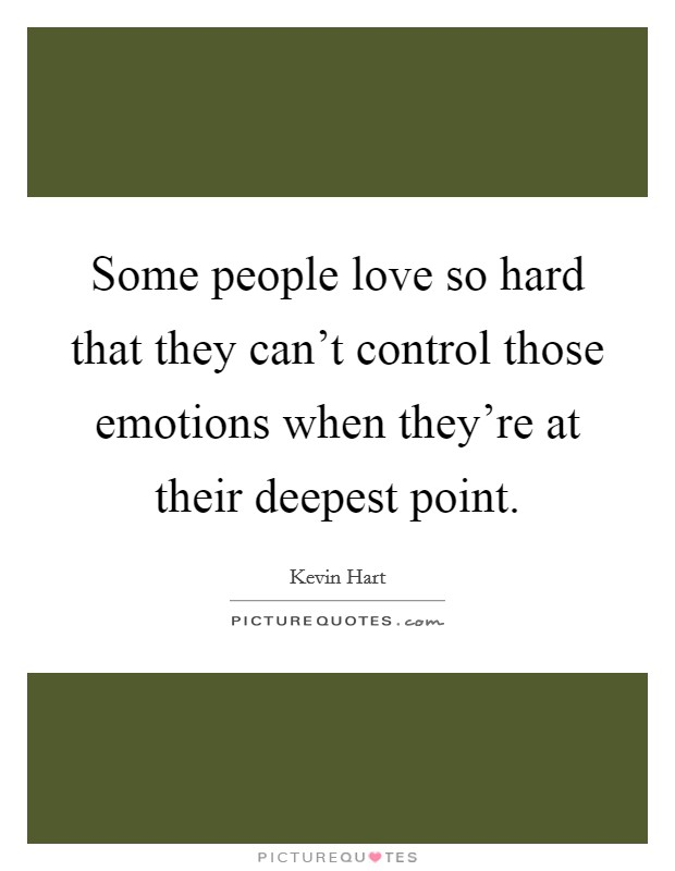 Some people love so hard that they can't control those emotions when they're at their deepest point Picture Quote #1