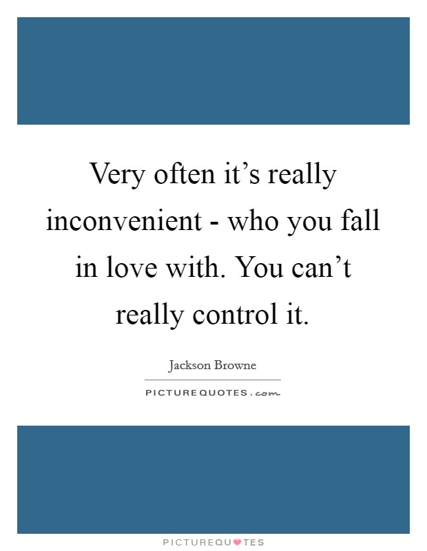 Very often it's really inconvenient - who you fall in love with. You can't really control it Picture Quote #1