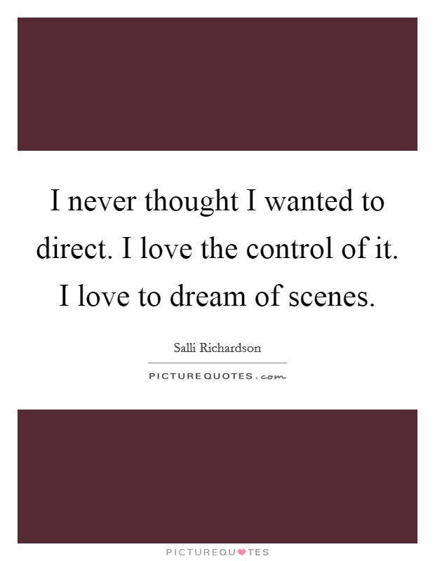 I never thought I wanted to direct. I love the control of it. I love to dream of scenes Picture Quote #1