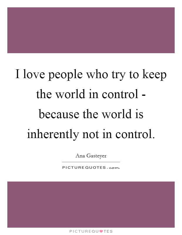 I love people who try to keep the world in control - because the world is inherently not in control. Picture Quote #1