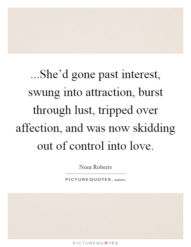 ...She'd gone past interest, swung into attraction, burst through lust, tripped over affection, and was now skidding out of control into love Picture Quote #1