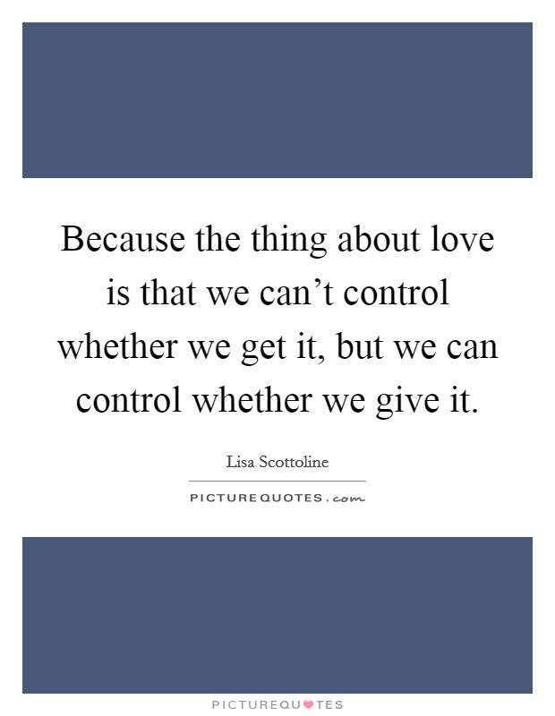 Because the thing about love is that we can't control whether we get it, but we can control whether we give it Picture Quote #1