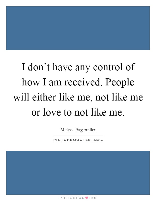 I don't have any control of how I am received. People will either like me, not like me or love to not like me Picture Quote #1