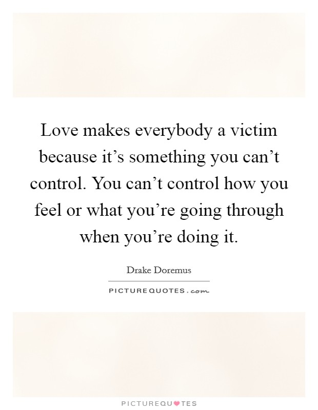 Love makes everybody a victim because it's something you can't control. You can't control how you feel or what you're going through when you're doing it Picture Quote #1