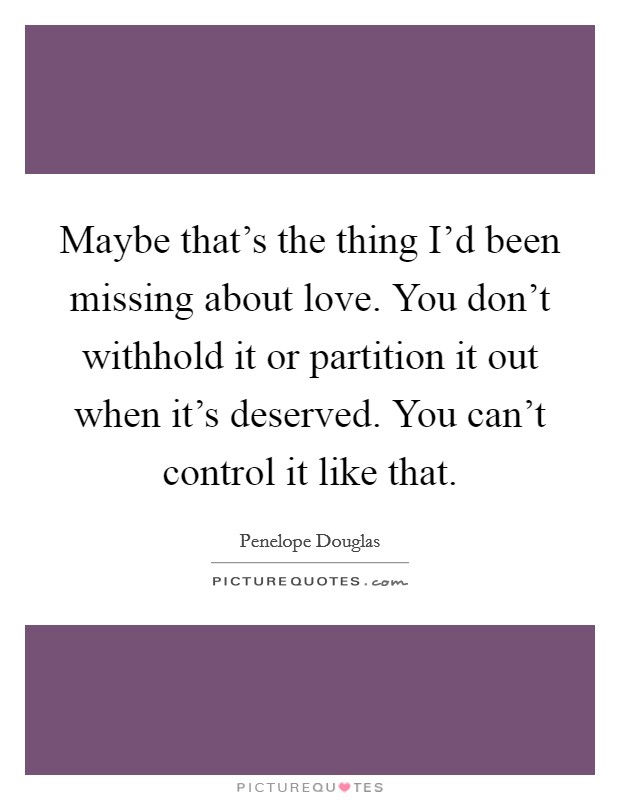 Maybe that's the thing I'd been missing about love. You don't withhold it or partition it out when it's deserved. You can't control it like that Picture Quote #1