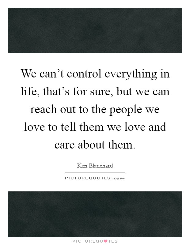 We can't control everything in life, that's for sure, but we can reach out to the people we love to tell them we love and care about them Picture Quote #1