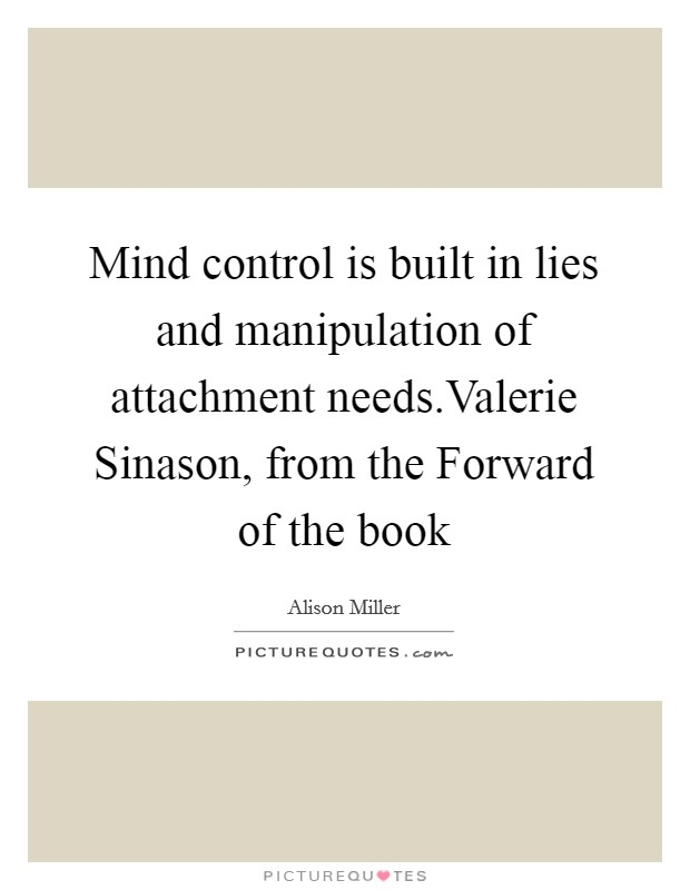 Mind control is built in lies and manipulation of attachment needs.Valerie Sinason, from the Forward of the book Picture Quote #1