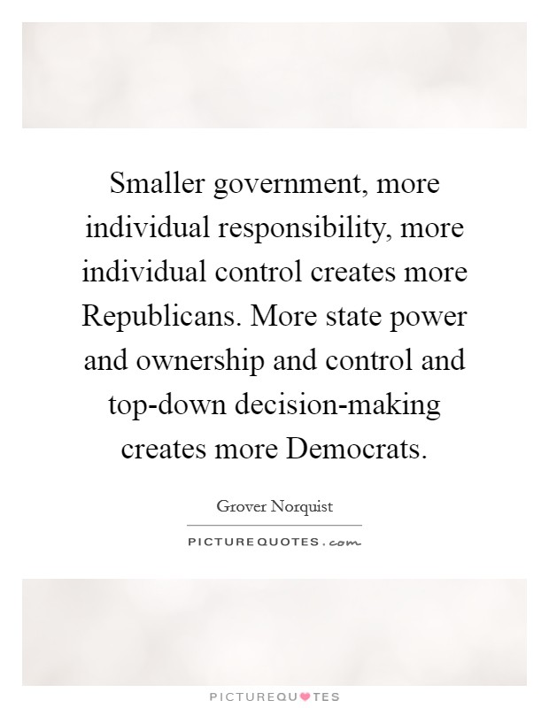 Smaller government, more individual responsibility, more individual control creates more Republicans. More state power and ownership and control and top-down decision-making creates more Democrats Picture Quote #1