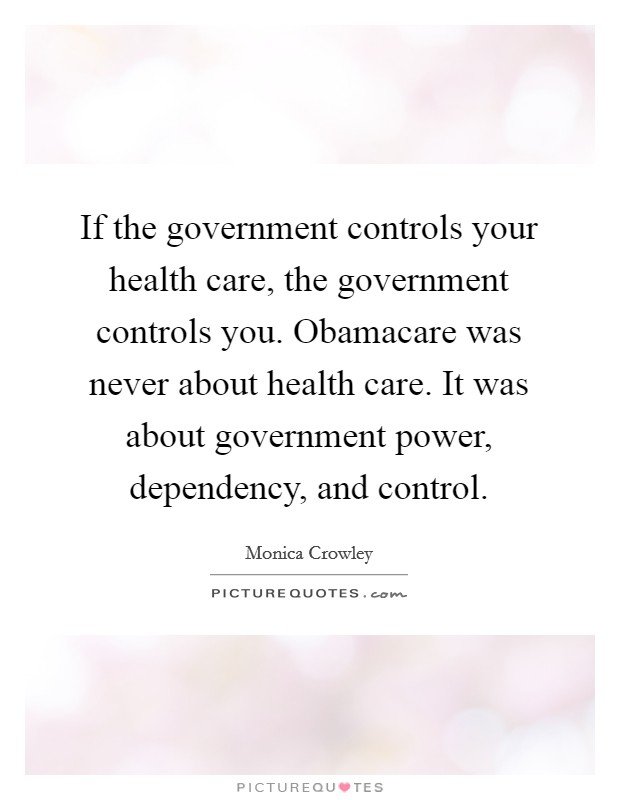 If the government controls your health care, the government controls you. Obamacare was never about health care. It was about government power, dependency, and control Picture Quote #1