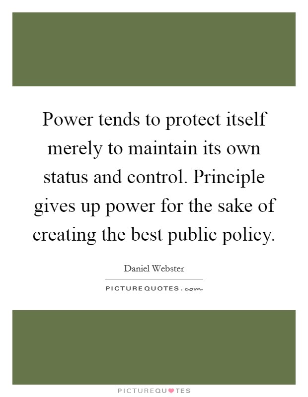 Power tends to protect itself merely to maintain its own status and control. Principle gives up power for the sake of creating the best public policy Picture Quote #1