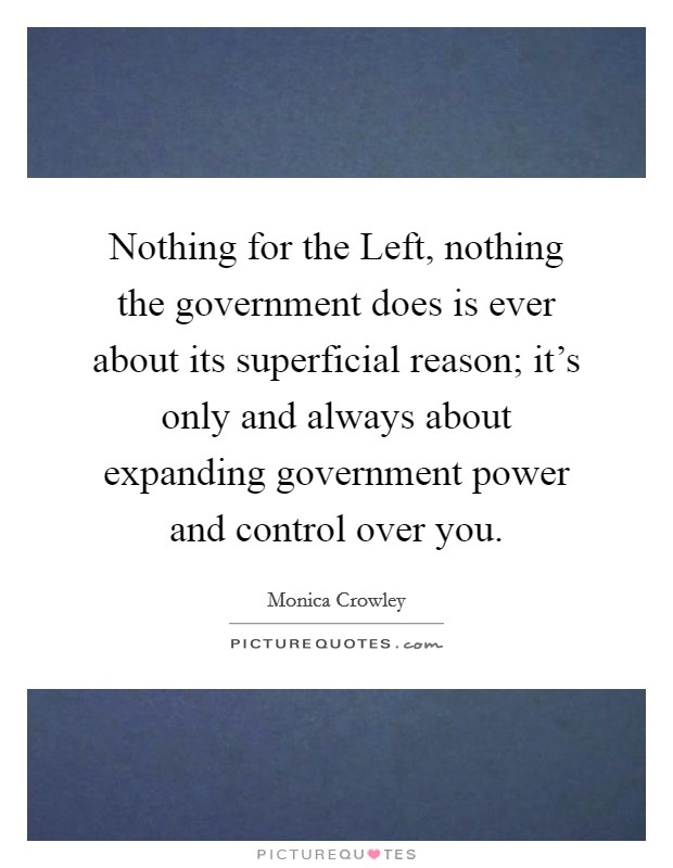 Nothing for the Left, nothing the government does is ever about its superficial reason; it's only and always about expanding government power and control over you Picture Quote #1