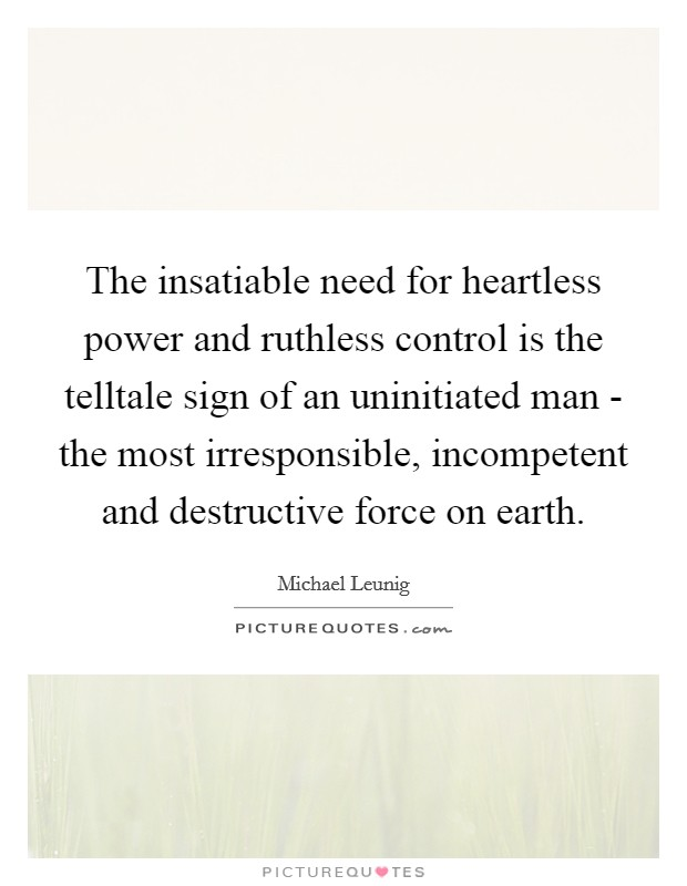 The insatiable need for heartless power and ruthless control is the telltale sign of an uninitiated man - the most irresponsible, incompetent and destructive force on earth Picture Quote #1