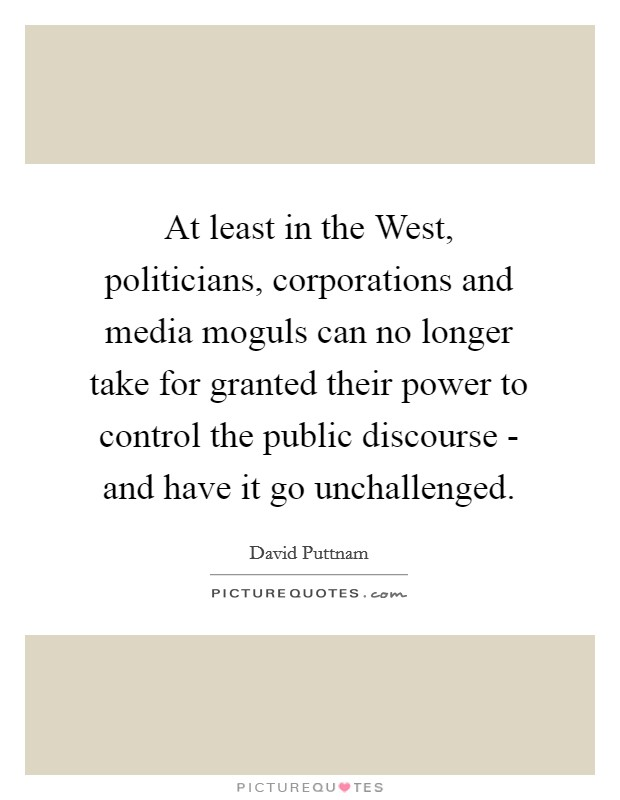 At least in the West, politicians, corporations and media moguls can no longer take for granted their power to control the public discourse - and have it go unchallenged Picture Quote #1