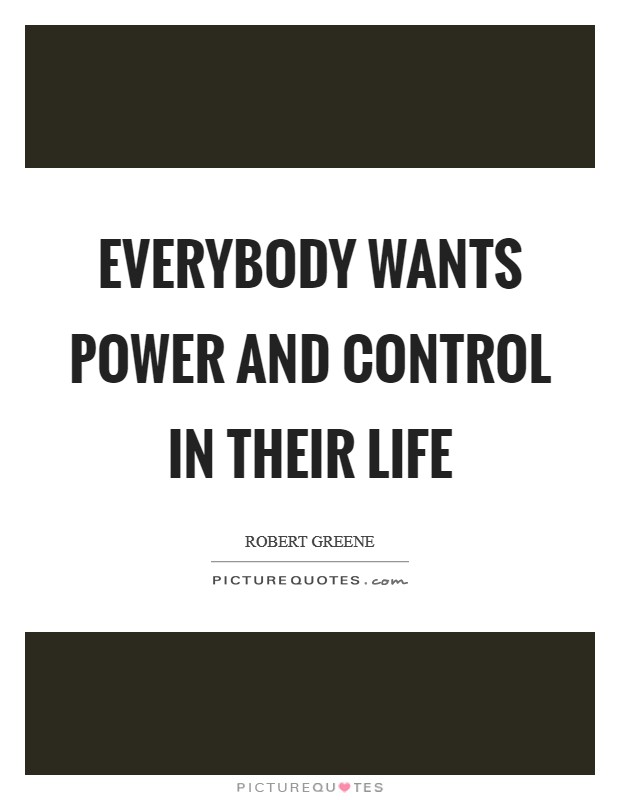 Everybody wants power and control in their life Picture Quote #1